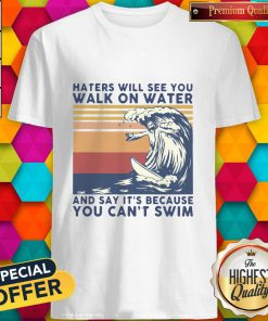Haters Will See You Walk On Water And Say It's Because You Can't Swim Vintage Shirt