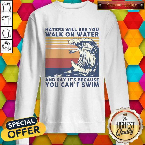 Haters Will See You Walk On Water And Say It's Because You Can't Swim Vintage SweatShirt