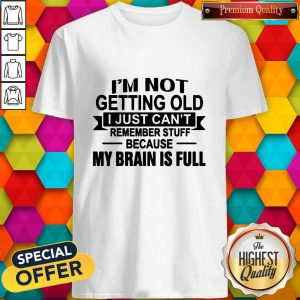 Im Not Getting Old I Just Cant Remember Stuff Because My Brain Is Full Shirt