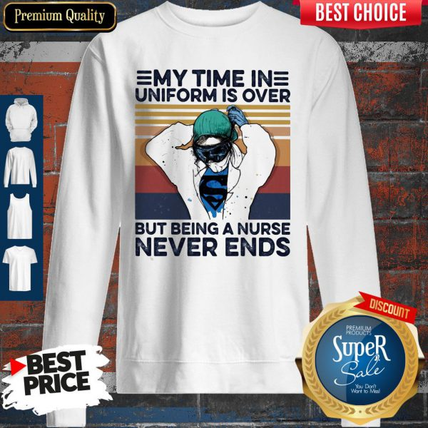 My Time In Uniform Is Over But Being A Nurse Never Ends SweatShirt
