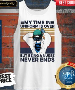 My Time In Uniform Is Over But Being A Nurse Never Ends Tank Top