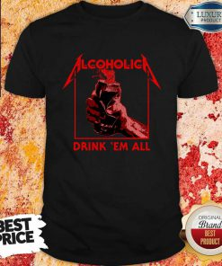 Awesome Alcoholic Drink Em All Shirt