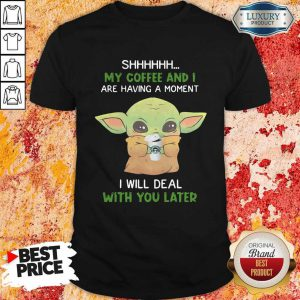 Baby Yoda Shhhhh My Coffee And I Are Having A Moment I Will Deal With You Later Shirt