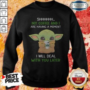 Baby Yoda Shhhhh My Coffee And I Are Having A Moment I Will Deal With You Later SweatShirt