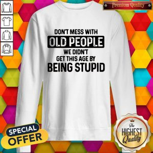 Don't Mess With Old People We Didn't Get This Age By Being Stupid SweatShirt