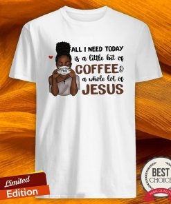 All I Need To Day Is A Little Bit Of Coffee A Whole Lot Of Jesus Shirt