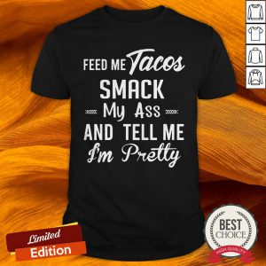 Feed Me Tacos Smack My Ass And Tell Me I'M Pretty Shirt