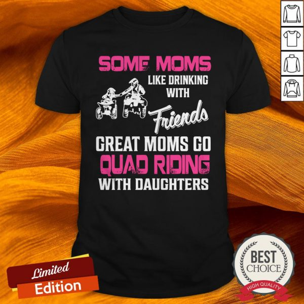 Some Moms Like Drinking With Friends Great Moms Go Quad Riding With Daughters Shirt