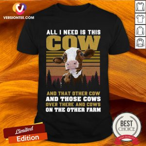All I Need Is This Cow And That Other Cow And Those Cows Over There And Cows Shirt