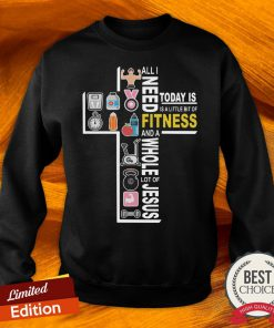 All I Need Today Is A Little Bit Of Fitness And A Whole Lot Of Jesus Sweatshirt-Design By Versiontee.com