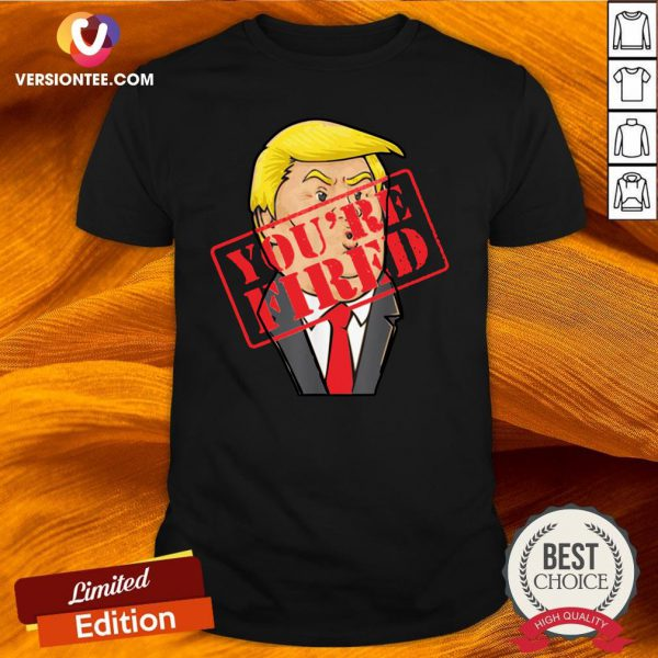Perfect Trump You`re Fired Not Longer President Shirt - Design By Versiontee.com