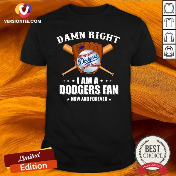 Top Damn Right I Am A Los Angeles Dodgers Fan Now And Forever Shirt - Design By Versiontee.com