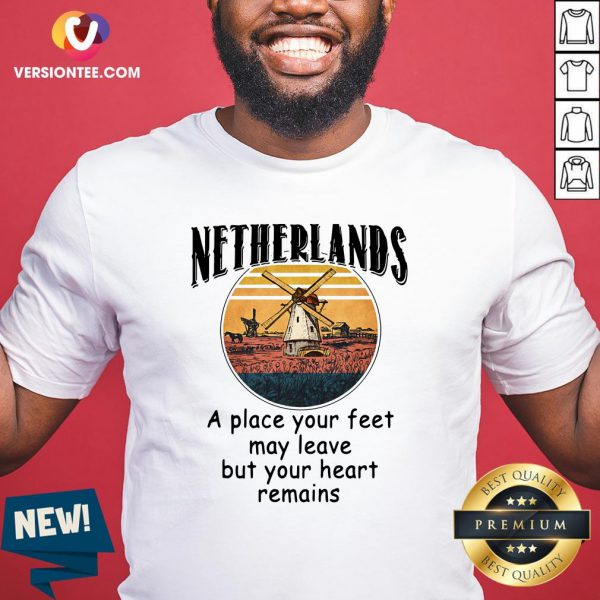 Top Netherlands A Place Your Feet May Leave But Your Heart Remains Shirt - Design By Versiontee.com