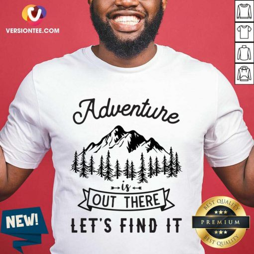Nice Adventure Is Out There Lets Go Find It Shirt
