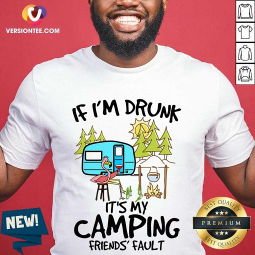Nice If Im Drunk Its My Camping Friends Fault T Shirt