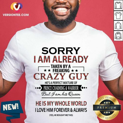 Nice Sorry I am Already Taken By A Freaking Crazy Guy Shirt