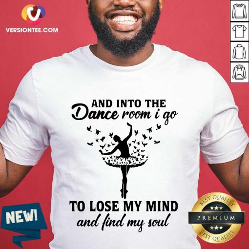 Nice And Into The Dance Room I Go To Lose My Mind And Find My Soul Shirt