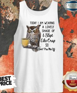 Owl Today I Am Wearing A Lovely Shade Of I Slept Like Crap So Don't Piss Me Off Tank Top